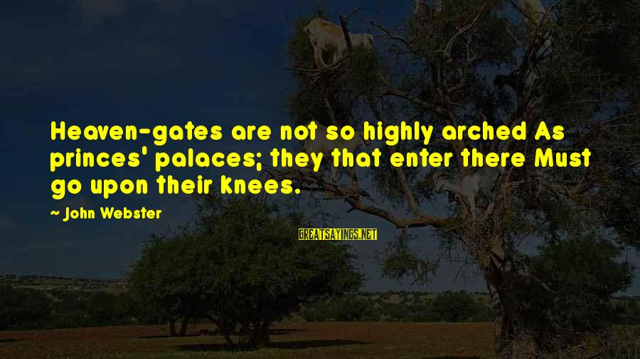 Jacobean Sayings By John Webster: Heaven-gates are not so highly arched As princes' palaces; they that enter there Must go