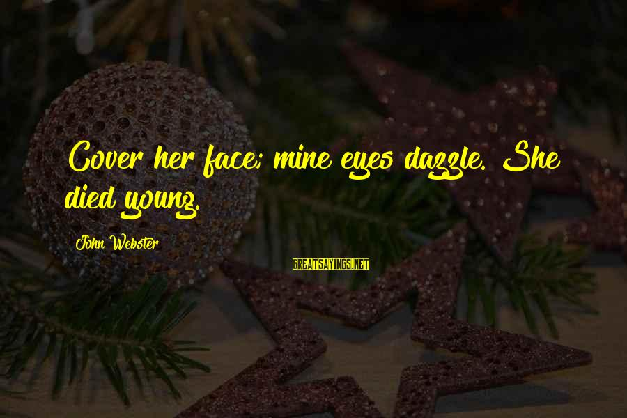 Jacobean Sayings By John Webster: Cover her face; mine eyes dazzle. She died young.