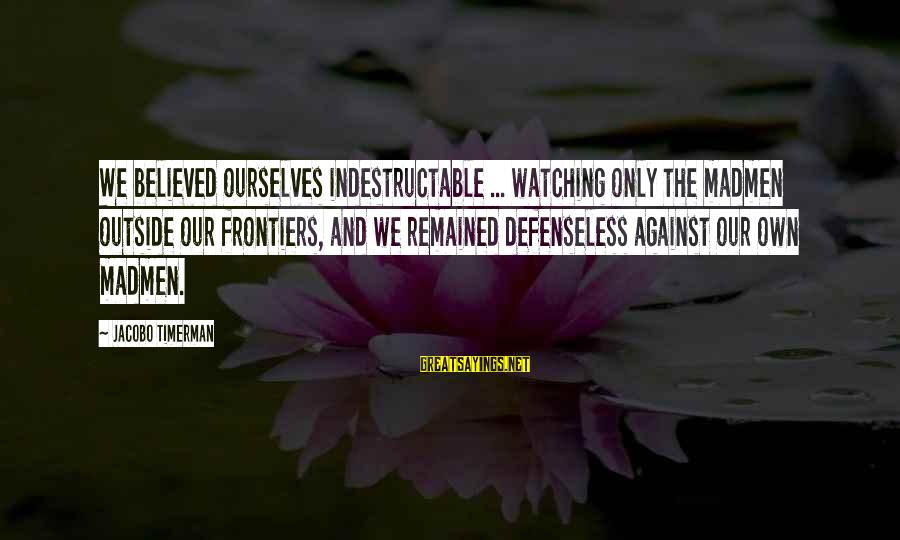 Jacobo Sayings By Jacobo Timerman: We believed ourselves indestructable ... watching only the madmen outside our frontiers, and we remained