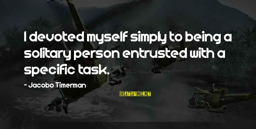 Jacobo Sayings By Jacobo Timerman: I devoted myself simply to being a solitary person entrusted with a specific task.