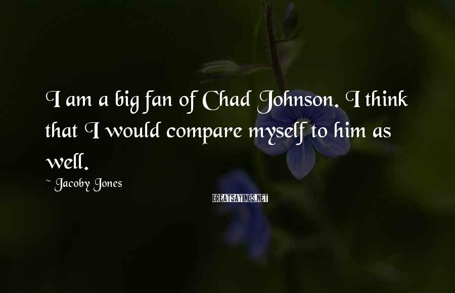 Jacoby Jones Sayings: I am a big fan of Chad Johnson. I think that I would compare myself