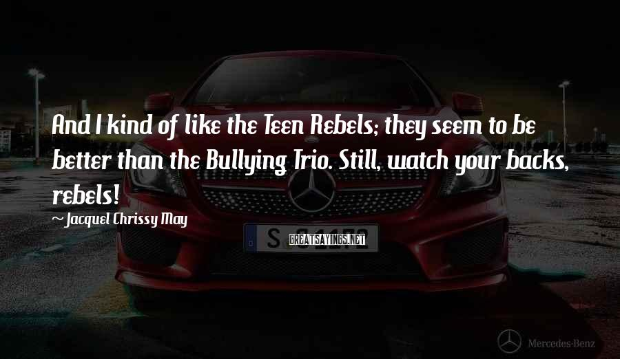 Jacquel Chrissy May Sayings: And I kind of like the Teen Rebels; they seem to be better than the