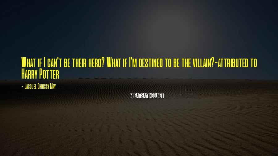 Jacquel Chrissy May Sayings: What if I can't be their hero? What if I'm destined to be the villain?~attributed