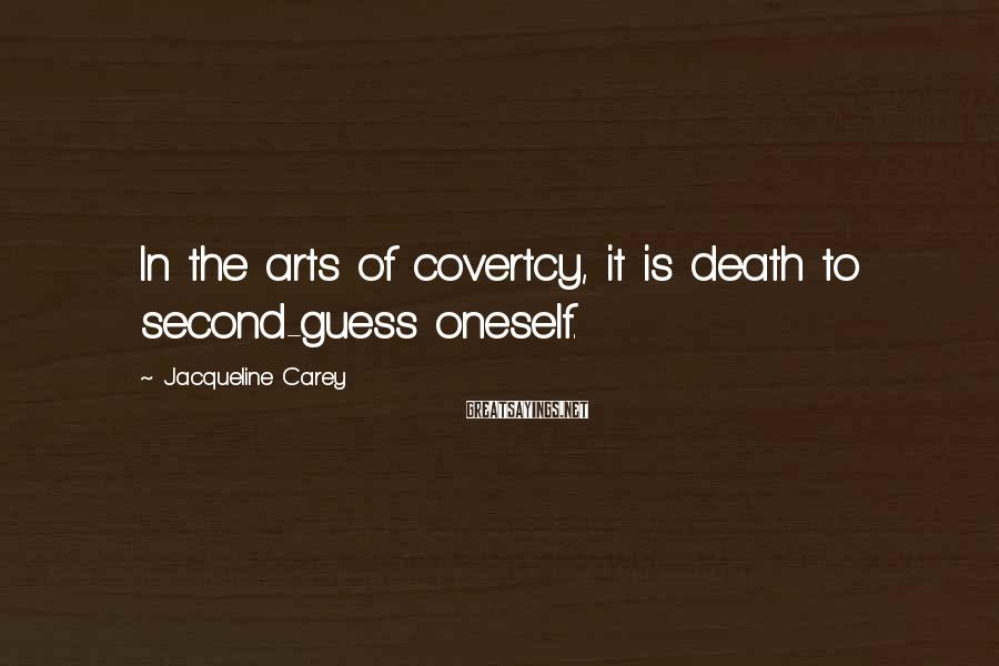 Jacqueline Carey Sayings: In the arts of covertcy, it is death to second-guess oneself.
