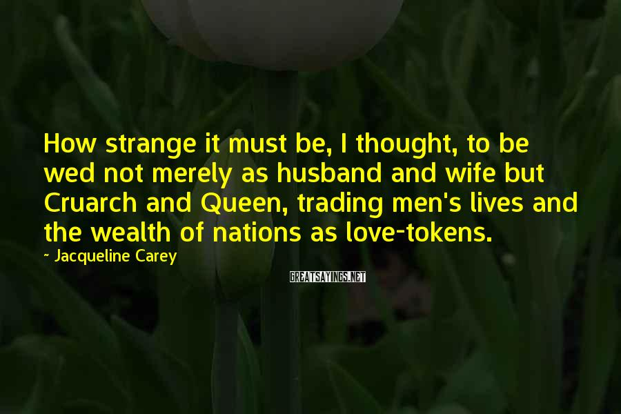 Jacqueline Carey Sayings: How strange it must be, I thought, to be wed not merely as husband and