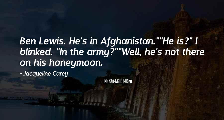 "Jacqueline Carey Sayings: Ben Lewis. He's in Afghanistan.""""He is?"" I blinked. ""In the army?""""Well, he's not there on"