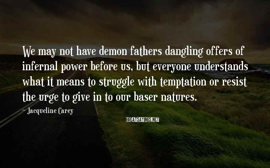 Jacqueline Carey Sayings: We may not have demon fathers dangling offers of infernal power before us, but everyone