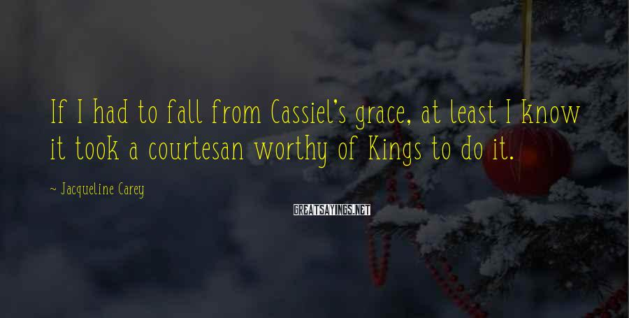 Jacqueline Carey Sayings: If I had to fall from Cassiel's grace, at least I know it took a