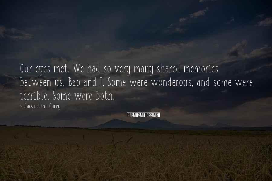Jacqueline Carey Sayings: Our eyes met. We had so very many shared memories between us, Bao and I.