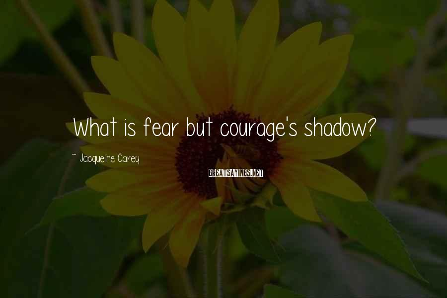Jacqueline Carey Sayings: What is fear but courage's shadow?
