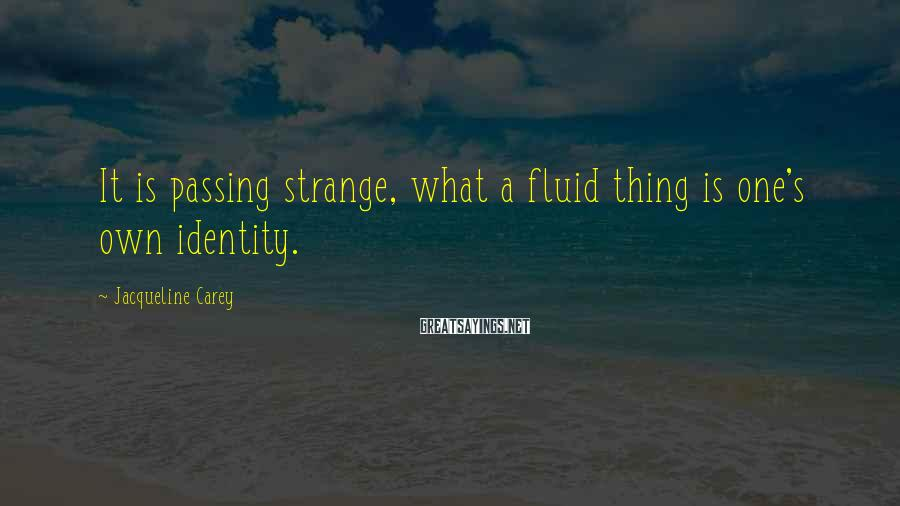 Jacqueline Carey Sayings: It is passing strange, what a fluid thing is one's own identity.