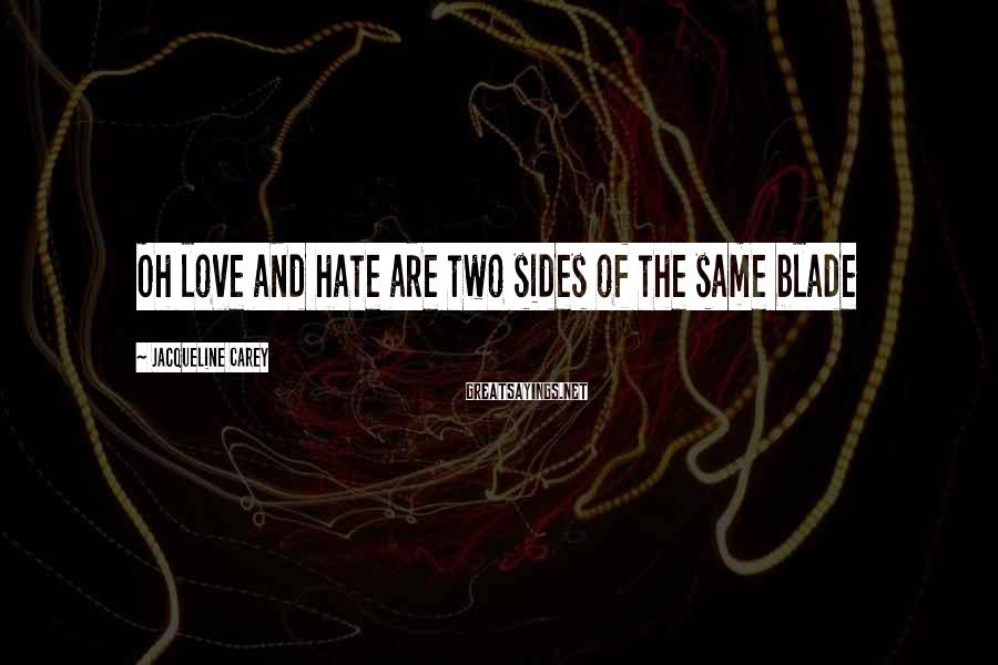 Jacqueline Carey Sayings: Oh love and hate are two sides of the same blade