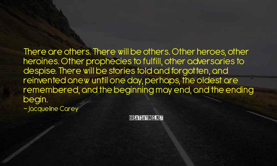 Jacqueline Carey Sayings: There are others. There will be others. Other heroes, other heroines. Other prophecies to fulfill,