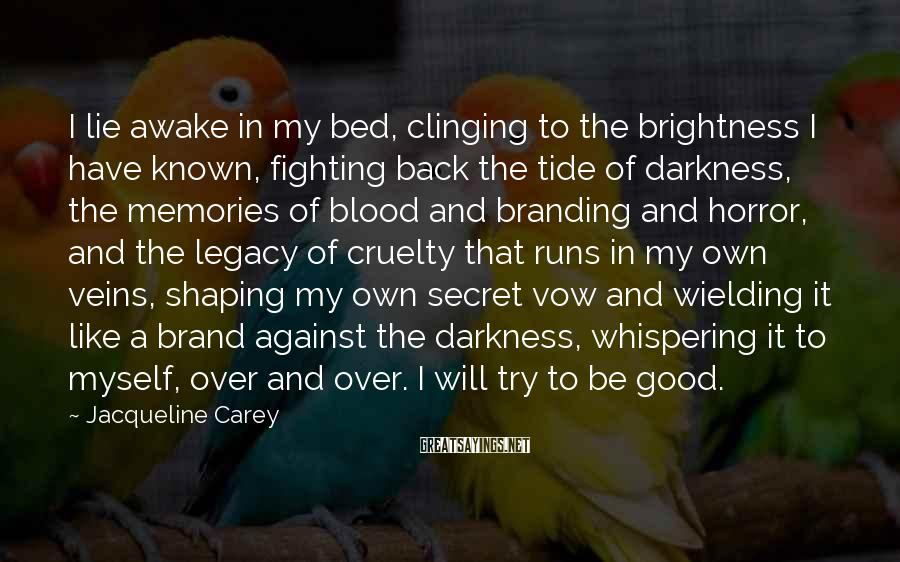 Jacqueline Carey Sayings: I lie awake in my bed, clinging to the brightness I have known, fighting back