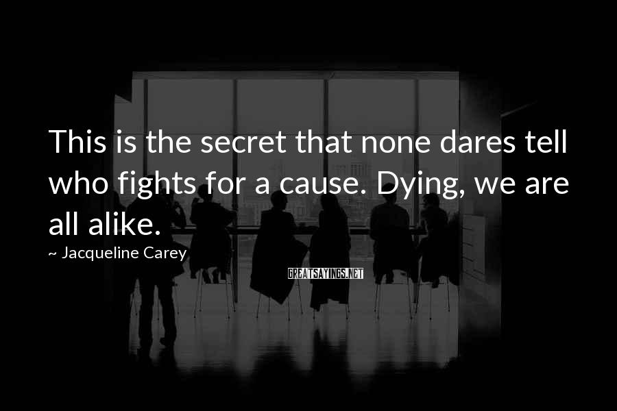 Jacqueline Carey Sayings: This is the secret that none dares tell who fights for a cause. Dying, we