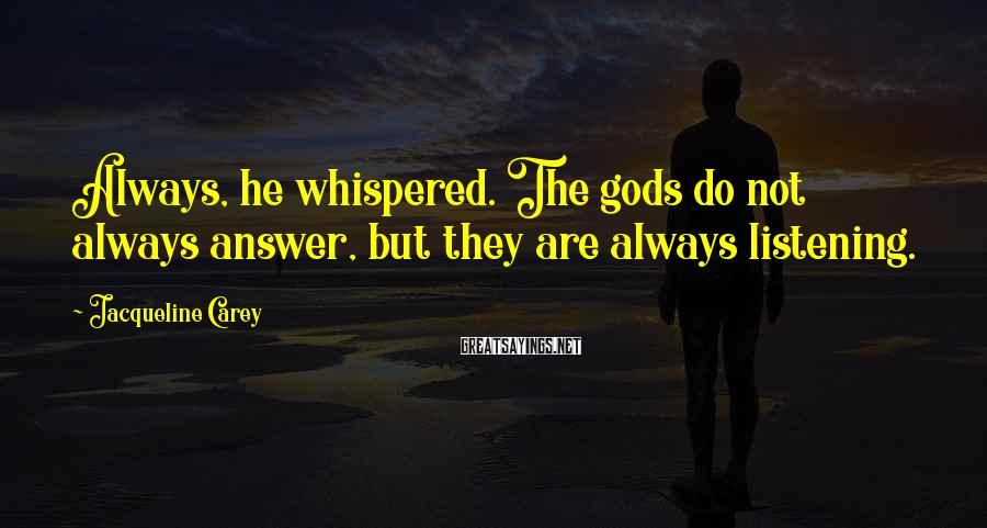 Jacqueline Carey Sayings: Always, he whispered. The gods do not always answer, but they are always listening.