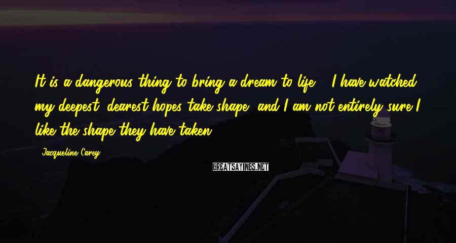 Jacqueline Carey Sayings: It is a dangerous thing to bring a dream to life ... I have watched
