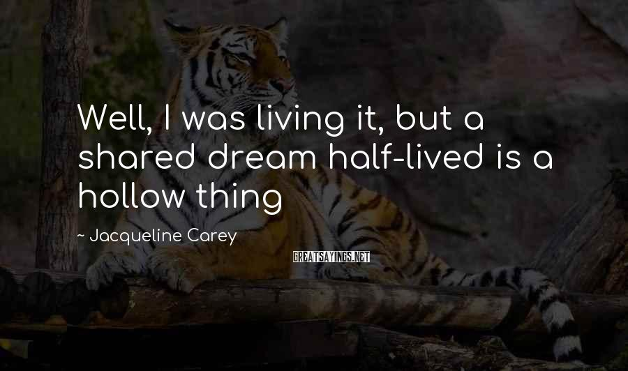 Jacqueline Carey Sayings: Well, I was living it, but a shared dream half-lived is a hollow thing