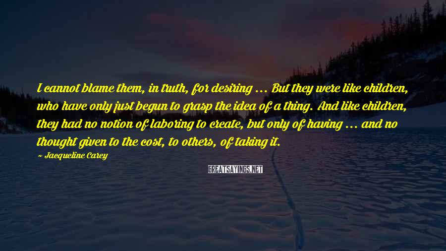 Jacqueline Carey Sayings: I cannot blame them, in truth, for desiring ... But they were like children, who