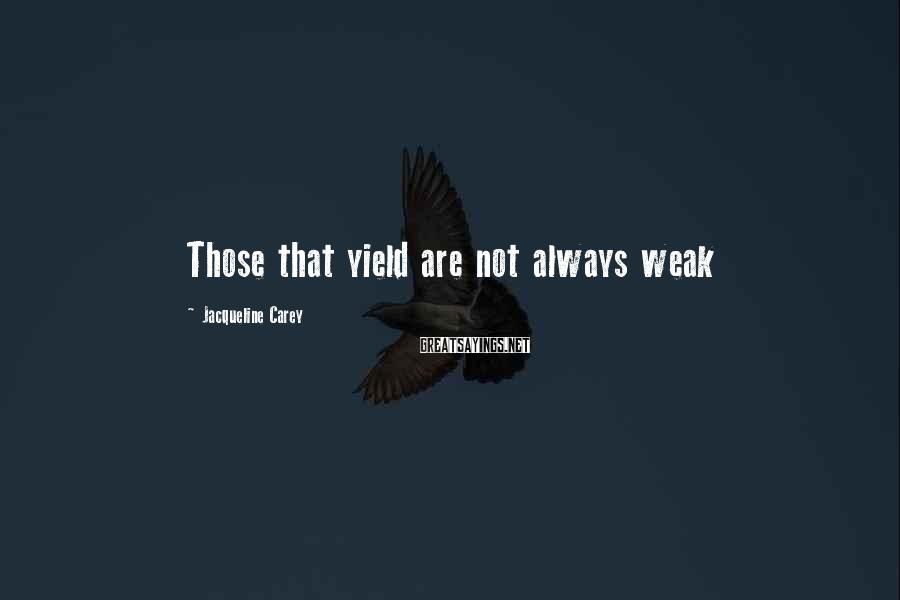 Jacqueline Carey Sayings: Those that yield are not always weak