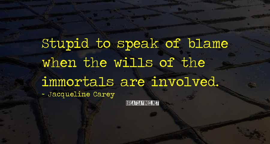 Jacqueline Carey Sayings: Stupid to speak of blame when the wills of the immortals are involved.