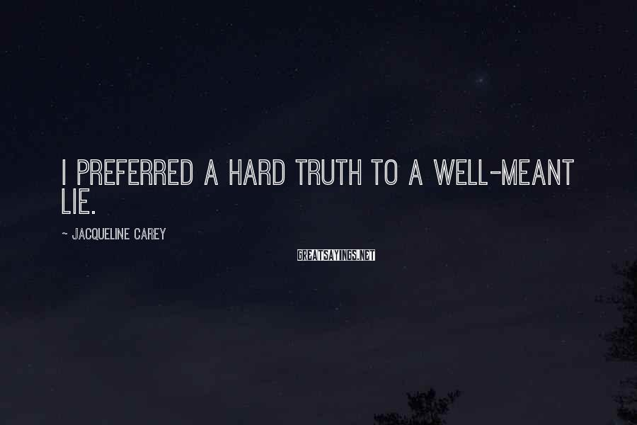 Jacqueline Carey Sayings: I preferred a hard truth to a well-meant lie.