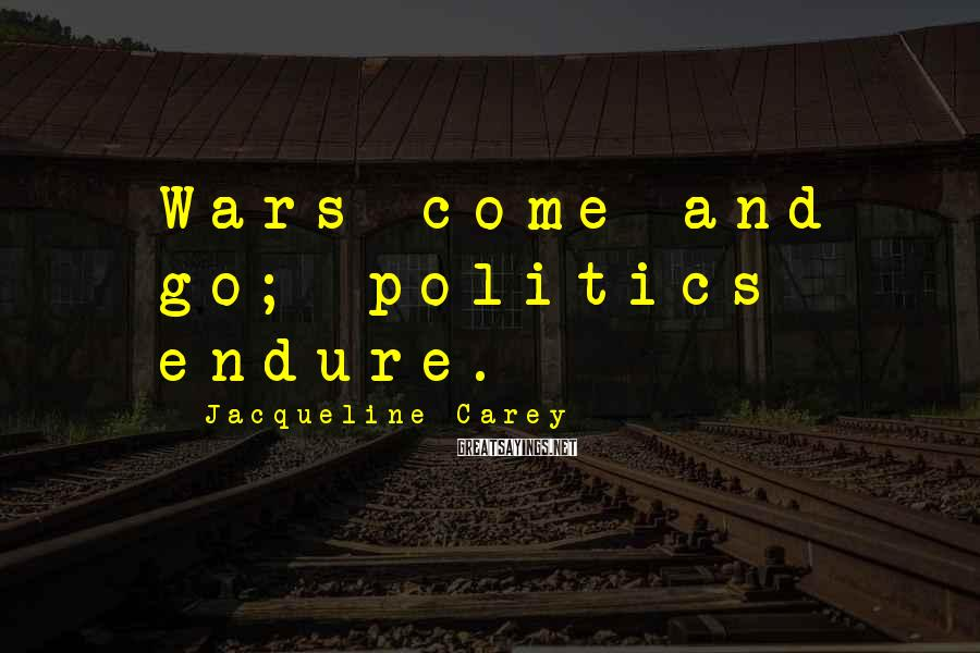 Jacqueline Carey Sayings: Wars come and go; politics endure.
