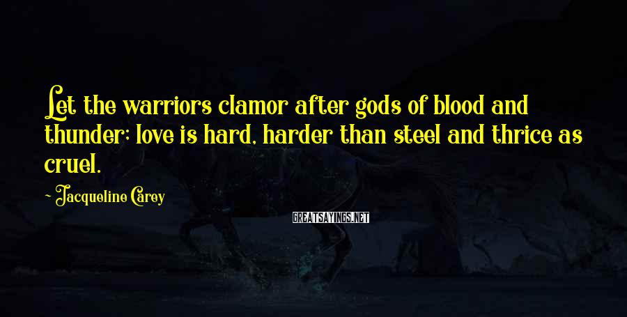 Jacqueline Carey Sayings: Let the warriors clamor after gods of blood and thunder; love is hard, harder than