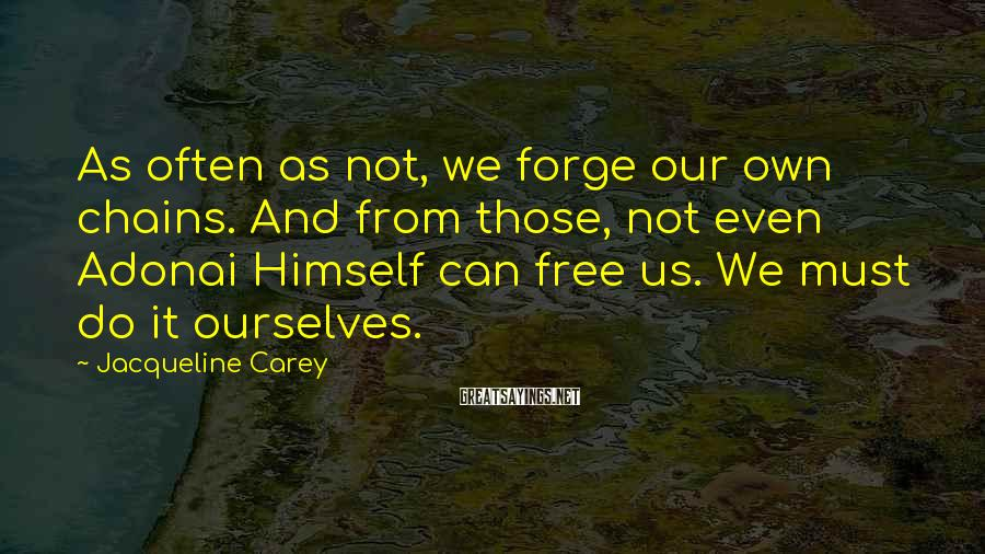 Jacqueline Carey Sayings: As often as not, we forge our own chains. And from those, not even Adonai