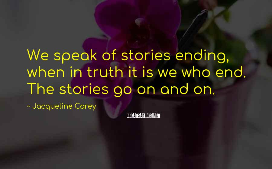 Jacqueline Carey Sayings: We speak of stories ending, when in truth it is we who end. The stories