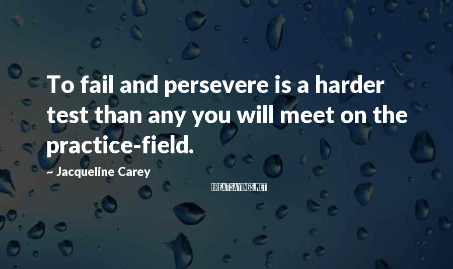 Jacqueline Carey Sayings: To fail and persevere is a harder test than any you will meet on the