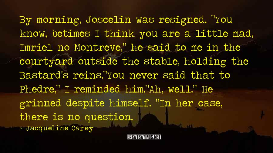 "Jacqueline Carey Sayings: By morning, Joscelin was resigned. ""You know, betimes I think you are a little mad,"