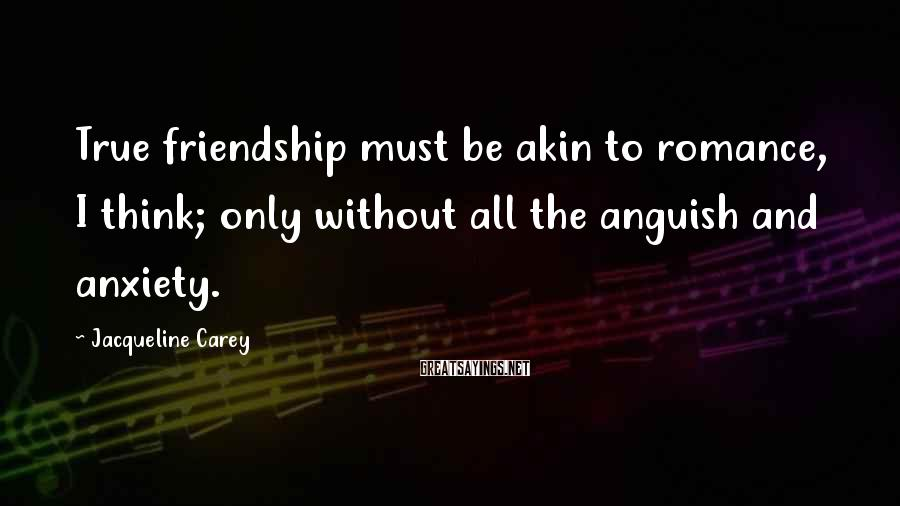 Jacqueline Carey Sayings: True friendship must be akin to romance, I think; only without all the anguish and