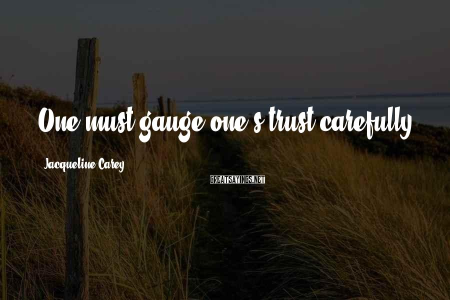 Jacqueline Carey Sayings: One must gauge one's trust carefully.