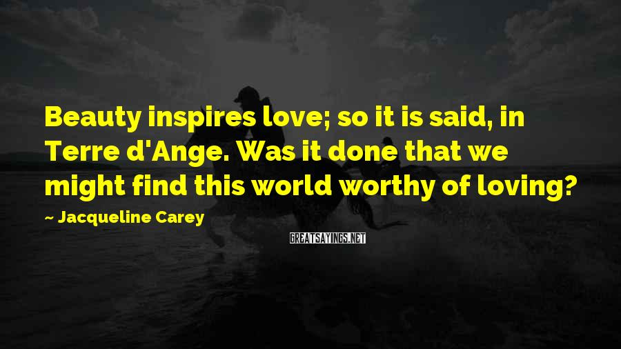 Jacqueline Carey Sayings: Beauty inspires love; so it is said, in Terre d'Ange. Was it done that we