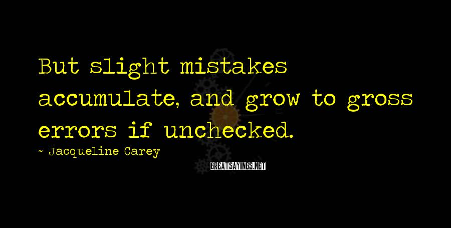 Jacqueline Carey Sayings: But slight mistakes accumulate, and grow to gross errors if unchecked.