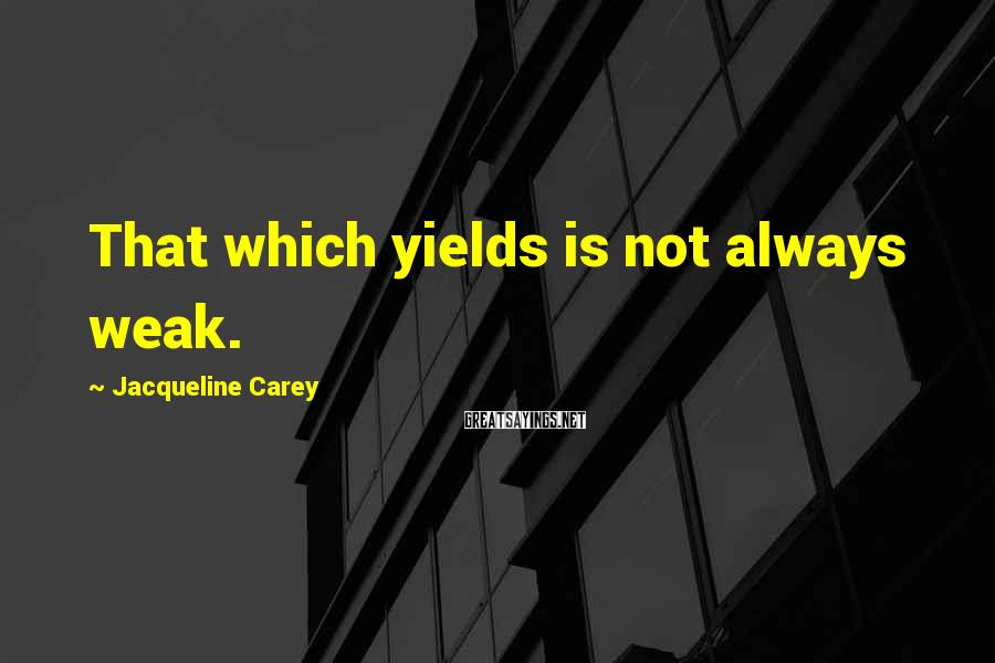 Jacqueline Carey Sayings: That which yields is not always weak.