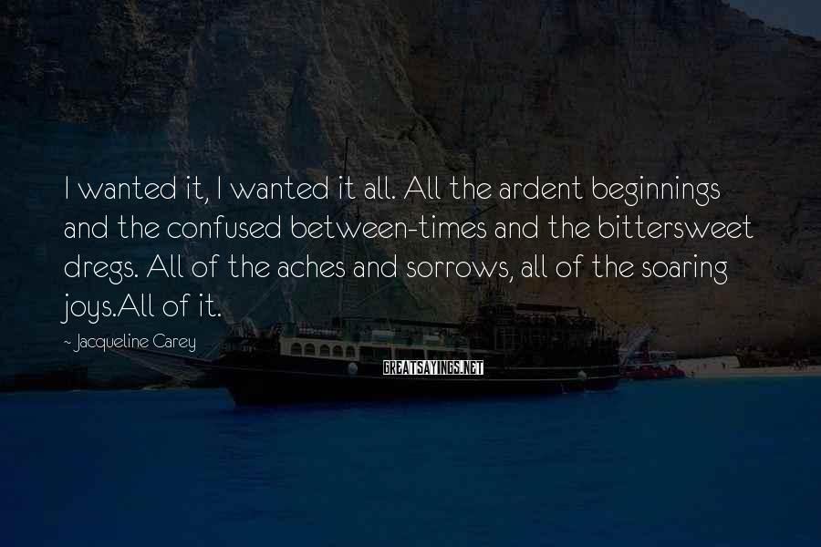 Jacqueline Carey Sayings: I wanted it, I wanted it all. All the ardent beginnings and the confused between-times