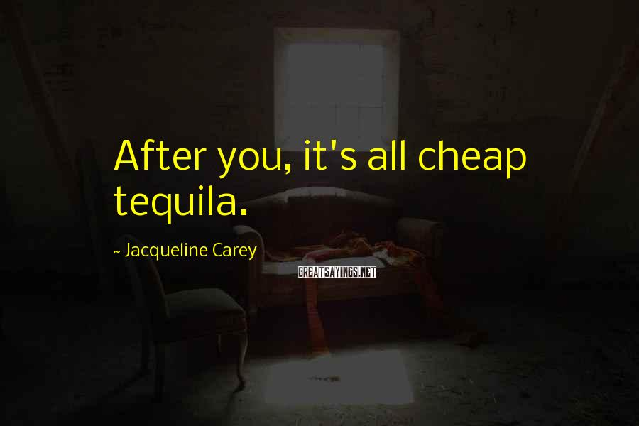 Jacqueline Carey Sayings: After you, it's all cheap tequila.