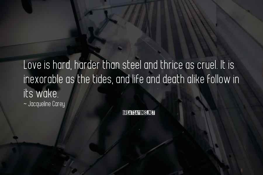 Jacqueline Carey Sayings: Love is hard, harder than steel and thrice as cruel. It is inexorable as the