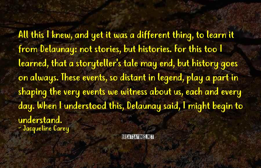 Jacqueline Carey Sayings: All this I knew, and yet it was a different thing, to learn it from
