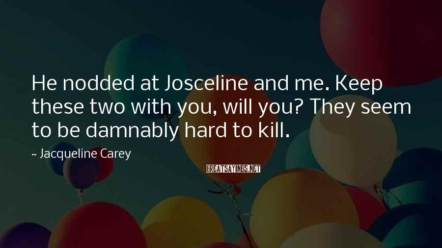 Jacqueline Carey Sayings: He nodded at Josceline and me. Keep these two with you, will you? They seem