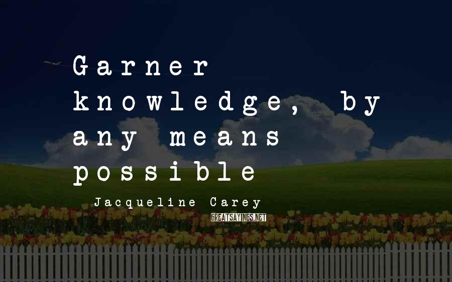 Jacqueline Carey Sayings: Garner knowledge, by any means possible
