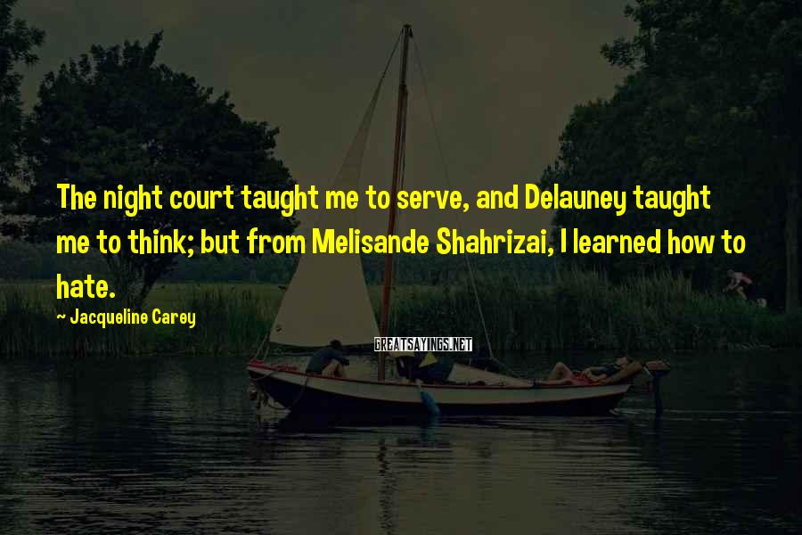 Jacqueline Carey Sayings: The night court taught me to serve, and Delauney taught me to think; but from