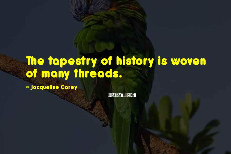 Jacqueline Carey Sayings: The tapestry of history is woven of many threads.