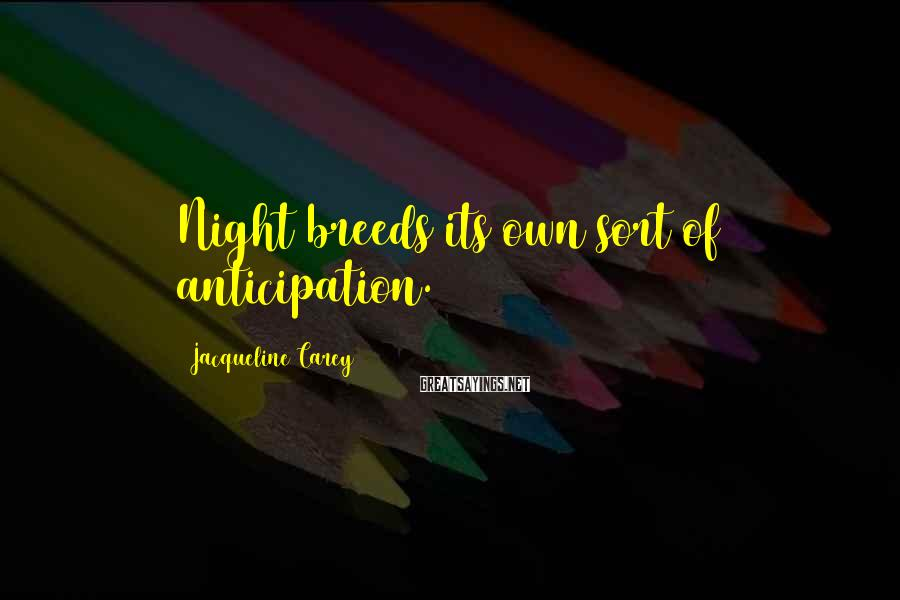 Jacqueline Carey Sayings: Night breeds its own sort of anticipation.