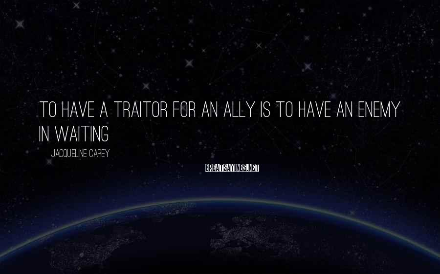 Jacqueline Carey Sayings: To have a traitor for an ally is to have an enemy in waiting