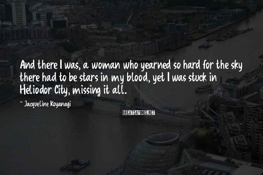 Jacqueline Koyanagi Sayings: And there I was, a woman who yearned so hard for the sky there had
