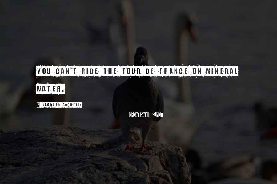 Jacques Anquetil Sayings: You can't ride the Tour de France on mineral water.