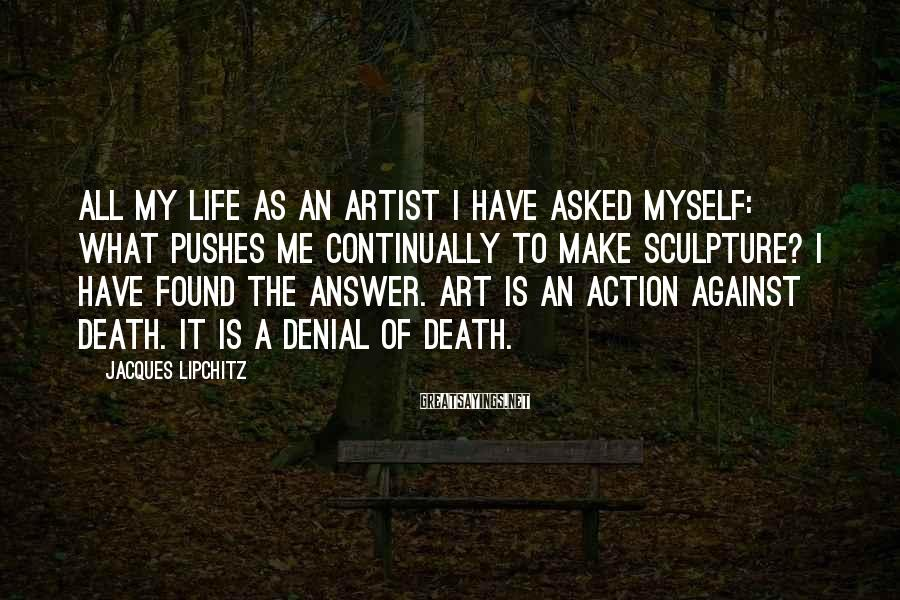 Jacques Lipchitz Sayings: All my life as an artist I have asked myself: What pushes me continually to